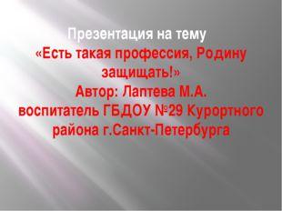 Презентация на тему «Есть такая профессия, Родину защищать!» Автор: Лаптева М