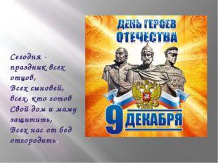 Сегодня - праздник всех отцов, Всех сыновей, всех, кто готов Свой дом и маму