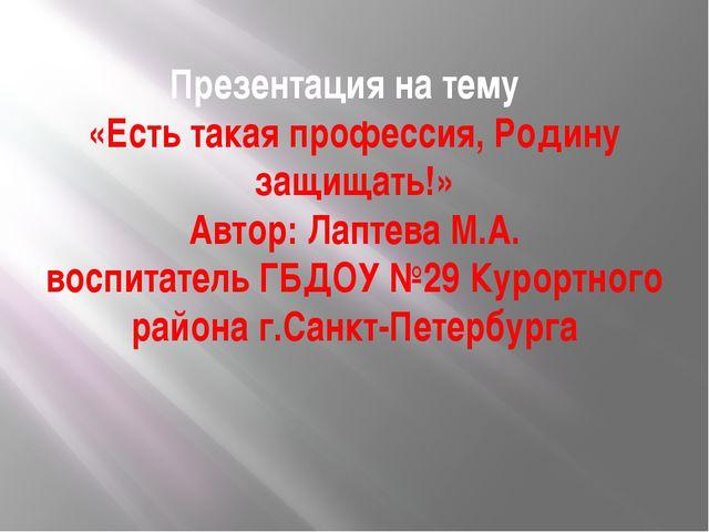 Презентация на тему «Есть такая профессия, Родину защищать!» Автор: Лаптева М...