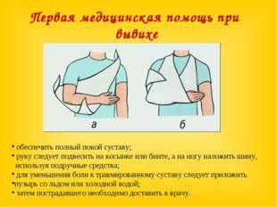 Первая медицинская помощь при вывихе обеспечить полный покой суставу; руку сл