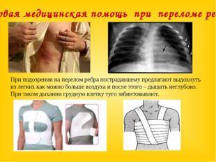 При подозрении на перелом ребра пострадавшему предлагают выдохнуть из легких