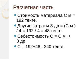 Расчетная часть Стоимость материала С м = 192 тенге. Другие затраты З др = (С