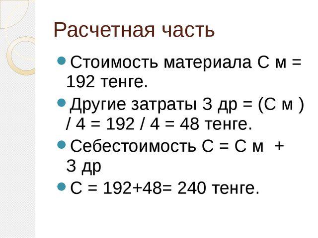 Расчетная часть Стоимость материала С м = 192 тенге. Другие затраты З др = (С...