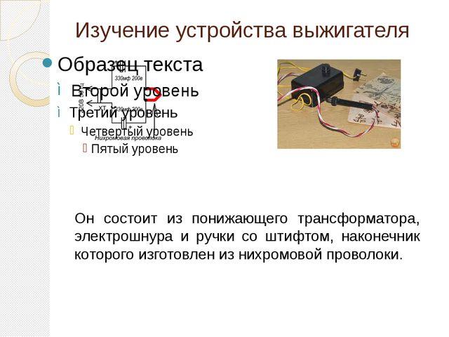 Изучение устройства выжигателя Он состоит из понижающего трансформатора, элек...