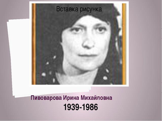 Пивоварова Ирина Михайловна 1939-1986