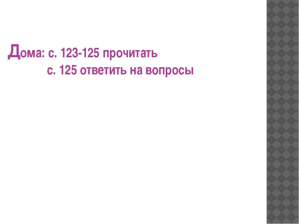 Дома: с. 123-125 прочитать с. 125 ответить на вопросы