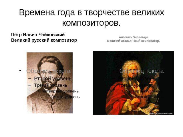 Времена года в творчестве великих композиторов. Пётр Ильич Чайковский Великий...