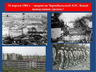 26 апреля 1986 г. – авария на Чернобыльской АЭС. Какой вывод можно сделать?