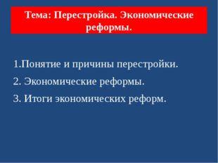 Тема: Перестройка. Экономические реформы. 1.Понятие и причины перестройки. 2.