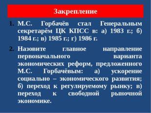 Закрепление М.С. Горбачёв стал Генеральным секретарём ЦК КПСС в: а) 1983 г.;
