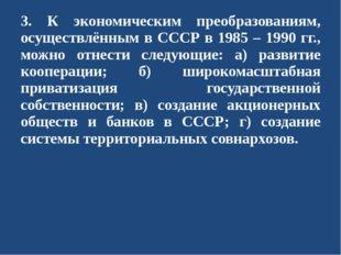3. К экономическим преобразованиям, осуществлённым в СССР в 1985 – 1990 гг.,