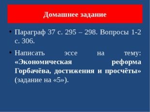 Домашнее задание Параграф 37 с. 295 – 298. Вопросы 1-2 с. 306. Написать эссе