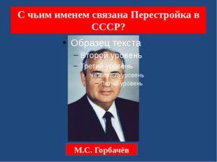 С чьим именем связана Перестройка в СССР? М.С. Горбачёв