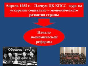 Апрель 1985 г. – Пленум ЦК КПСС –курс на ускорение социально – экономического