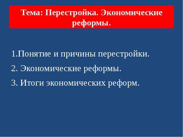 Тема: Перестройка. Экономические реформы. 1.Понятие и причины перестройки. 2....