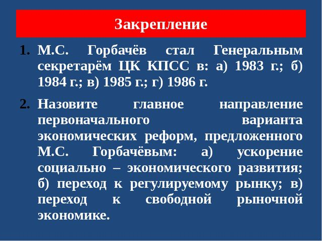 Закрепление М.С. Горбачёв стал Генеральным секретарём ЦК КПСС в: а) 1983 г.;...