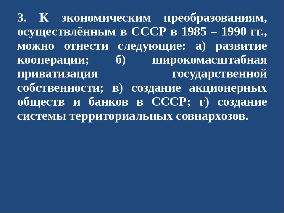 3. К экономическим преобразованиям, осуществлённым в СССР в 1985 – 1990 гг.,...