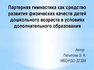 Автор: Латыпова Э. А. МБОУДО ДТДМ Партерная гимнастика как средство развития