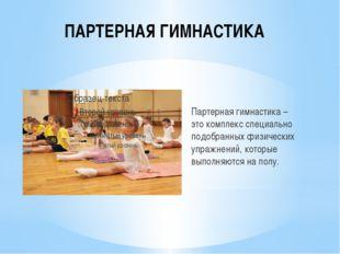 ПАРТЕРНАЯ ГИМНАСТИКА Партерная гимнастика – этокомплекс специально подобранн