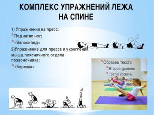 КОМПЛЕКС УПРАЖНЕНИЙ ЛЕЖА НА СПИНЕ 1) Упражнения на пресс: Поднятие ног; «Вело