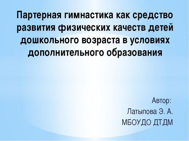 Автор: Латыпова Э. А. МБОУДО ДТДМ Партерная гимнастика как средство развития...