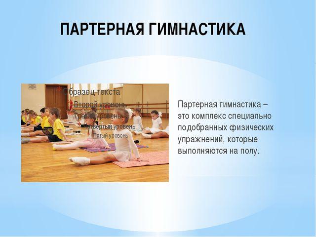 ПАРТЕРНАЯ ГИМНАСТИКА Партерная гимнастика – этокомплекс специально подобранн...