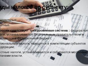 Виды налогов по субъекту: центральные; местные. В России существует трехуровн