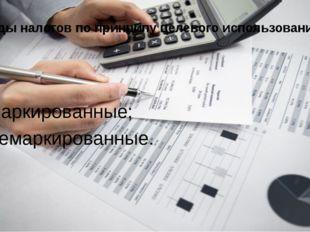 Виды налогов по принципу целевого использования: маркированные; немаркированн