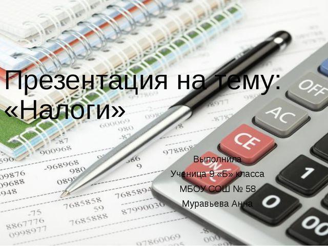 Презентация на тему: «Налоги» Выполнила Ученица 9 «Б» класса МБОУ СОШ № 58 Му...