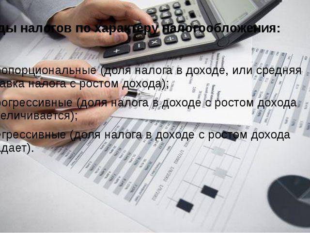Виды налогов по характеру налогообложения: пропорциональные (доля налога в до...