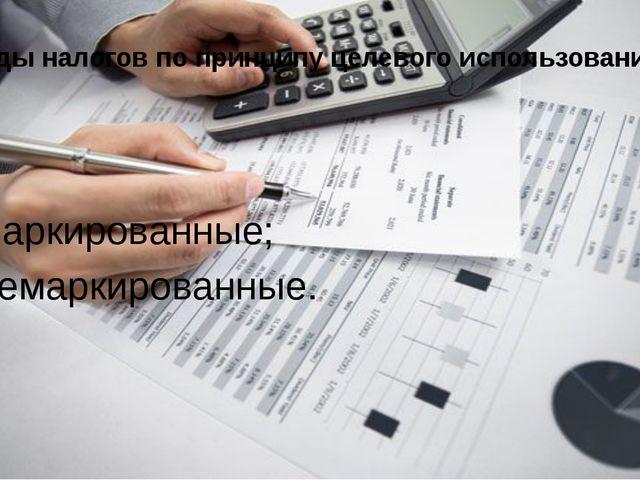 Виды налогов по принципу целевого использования: маркированные; немаркированн...