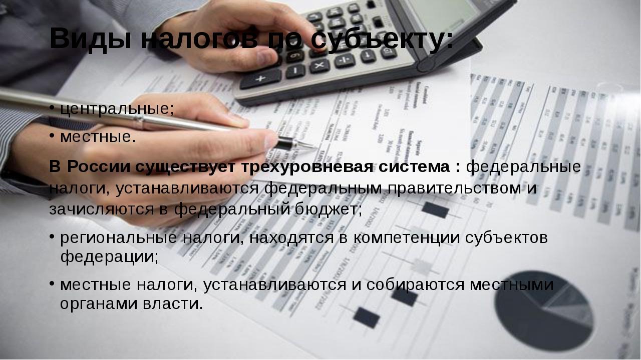 Виды налогов по субъекту: центральные; местные. В России существует трехуровн...