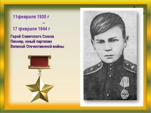 11февраля 1930 г – 17 февраля 1944 г Герой Советского Союза Пионер, юный парт