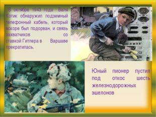 . В октябре 1943 года Валя Котик обнаружил подземный телефонный кабель, котор
