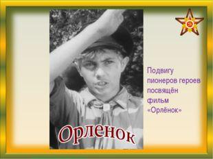 Подвигу пионеров героев посвящён фильм «Орлёнок» Матюшкина А.В. http://nsport