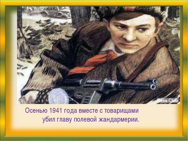 Осенью 1941 года вместе с товарищами убил главу полевой жандармерии. Матюшки...