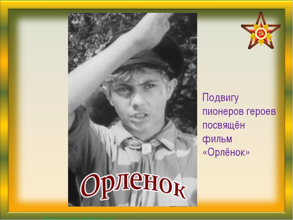 Подвигу пионеров героев посвящён фильм «Орлёнок» Матюшкина А.В. http://nsport...