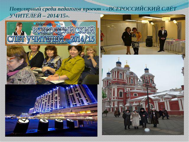 Популярный среди педагогов проект - «ВСЕРОССИЙСКИЙ СЛЁТ УЧИТЕЛЕЙ – 2014/15».