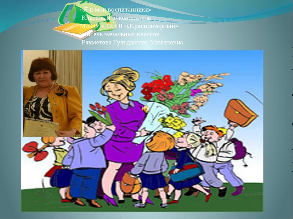 «Я и мои воспитанники» Классный руководитель МКОУ « СОШ п.Красноозёрный» учит...