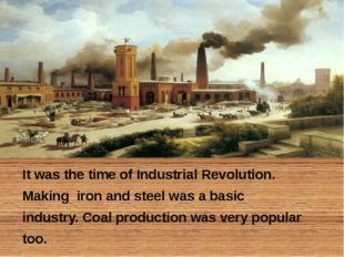 It was the time of Industrial Revolution. Making iron and steel was a basic