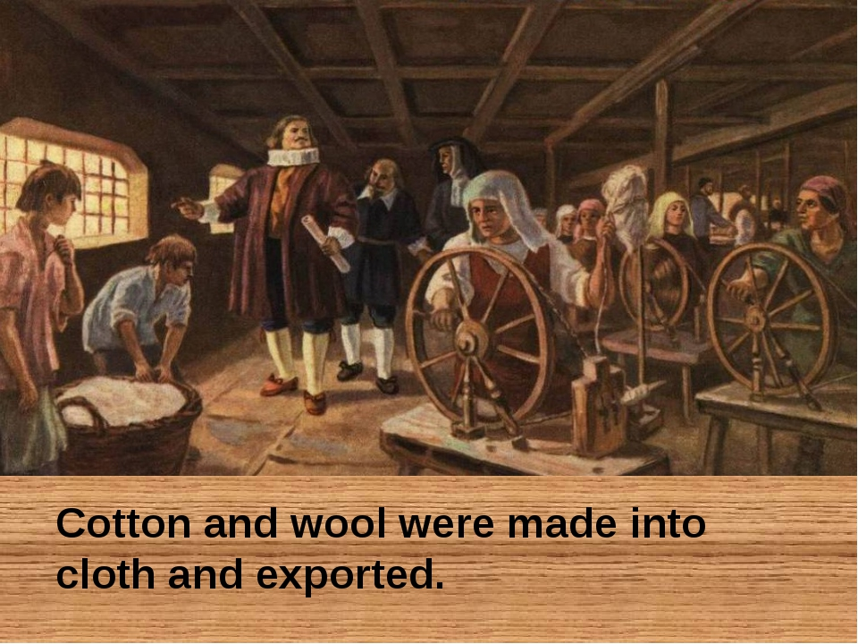 Cotton and wool were made into cloth and exported.