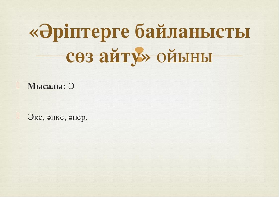 Мысалы: Ә Әке, әпке, әпер. «Әріптерге байланысты сөз айту» ойыны www.ZHARAR....