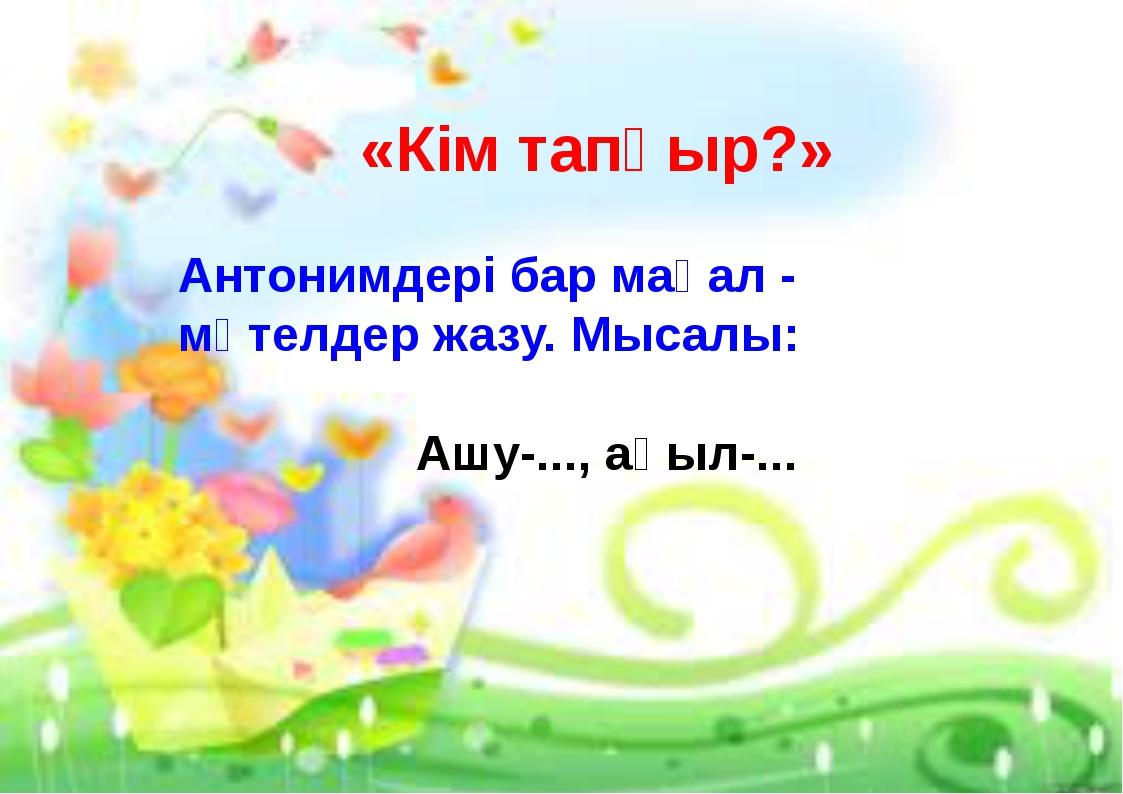 «Кім тапқыр?» Антонимдері бар мақал - мәтелдер жазу. Мысалы: Ашу-..., ақыл-.....