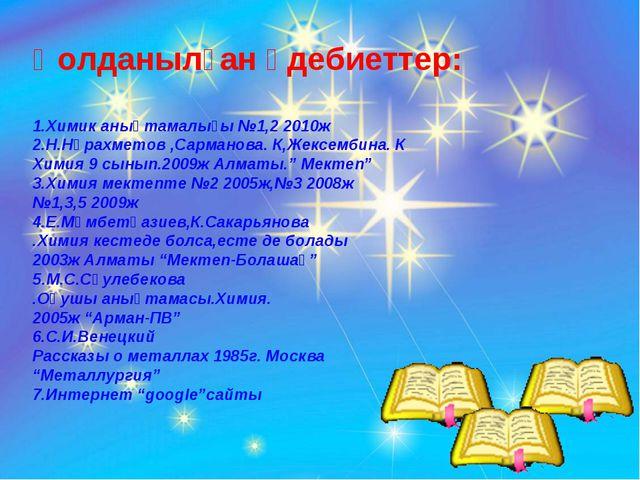 Қолданылған әдебиеттер: 1.Химик анықтамалығы №1,2 2010ж 2.Н.Нұрахметов ,Сарма...