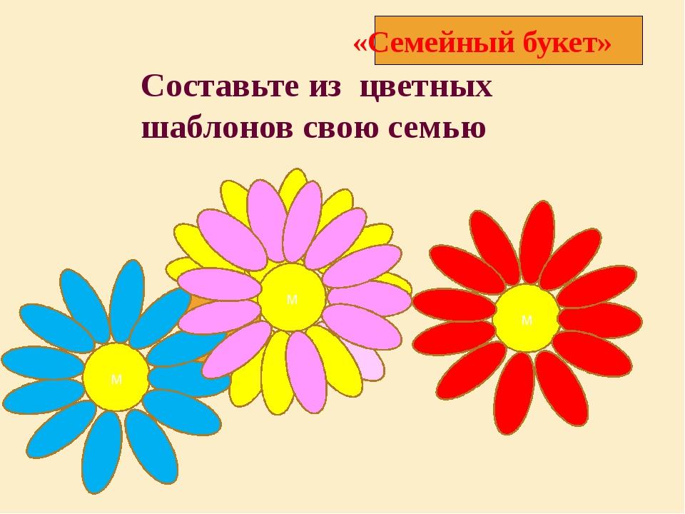 «Семейный букет» Составьте из цветных шаблонов свою семью м м м м