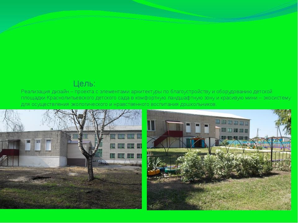 Цель: Реализация дизайн – проекта с элементами архитектуры по благоустройств...