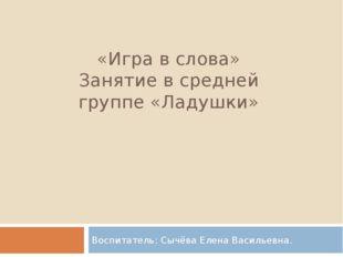 «Игра в слова» Занятие в средней группе «Ладушки» Воспитатель: Сычёва Елена В