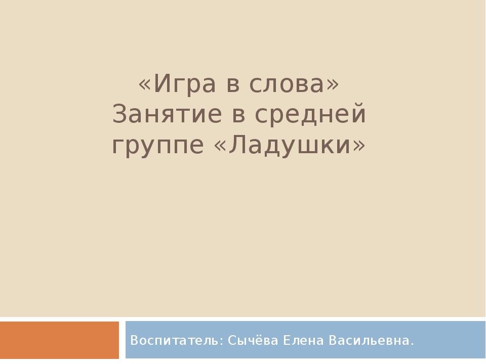 «Игра в слова» Занятие в средней группе «Ладушки» Воспитатель: Сычёва Елена В...