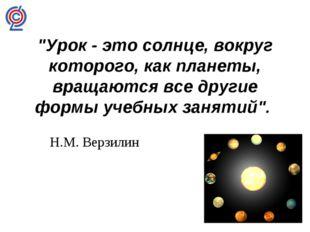 """""""Урок - это солнце, вокруг которого, как планеты, вращаются все другие формы"""