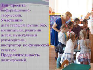 Тип проекта : информационно-творческий. Участники- дети старшей группы №6, во
